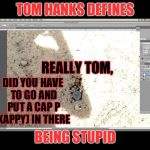 Tom .hanks defines being stupid | TOM HANKS DEFINES BEING STUPID DID YOU HAVE TO GO AND PUT A CAP P (KAPPY) IN THERE REALLY TOM, | image tagged in did hanks have kappy murdered,tom hanks,kappy,murdered | made w/ Imgflip meme maker