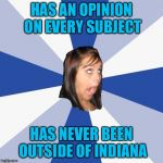 Annoying Facebook Girl Meme | HAS AN OPINION ON EVERY SUBJECT HAS NEVER BEEN OUTSIDE OF INDIANA | image tagged in memes,annoying facebook girl | made w/ Imgflip meme maker