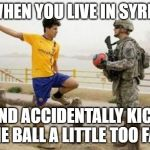 Fifa E Call Of Duty Meme | WHEN YOU LIVE IN SYRIA AND ACCIDENTALLY KICK THE BALL A LITTLE TOO FAR | image tagged in memes,fifa e call of duty | made w/ Imgflip meme maker