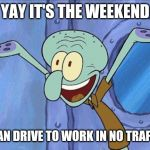 Squidward-Happy | YAY IT'S THE WEEKEND I CAN DRIVE TO WORK IN NO TRAFFIC | image tagged in squidward-happy | made w/ Imgflip meme maker