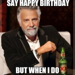 Happy Birthday!!! :o) | I DON'T ALWAYS SAY HAPPY BIRTHDAY BUT WHEN I DO IT'S ON YOUR BIRTHDAY | image tagged in memes,the most interesting man in the world,happy birthday,birthday,funny,imgflip | made w/ Imgflip meme maker
