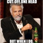 Might be too late for this refrence | I DON'T ALWAYS CUT OFF ONE HEAD BUT WHEN I DO, TWO MORE TAKE ITS PLACE | image tagged in memes,the most interesting man in the world,hydra | made w/ Imgflip meme maker