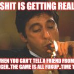 Jroc113 | SHIT IS GETTING REAL WHEN YOU CAN'T TELL A FRIEND FROM A STRANGER..THE GAME IS ALL FUKUP..TIME TO PLAN | image tagged in scarface serious | made w/ Imgflip meme maker