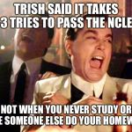 Good Fellas Hilarious Meme | TRISH SAID IT TAKES 2-3 TRIES TO PASS THE NCLEX! NOT WHEN YOU NEVER STUDY OR HAVE SOMEONE ELSE DO YOUR HOMEWORK | image tagged in memes,good fellas hilarious | made w/ Imgflip meme maker