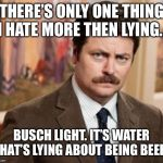 Ron Swanson Meme | THERE'S ONLY ONE THING I HATE MORE THEN LYING... BUSCH LIGHT. IT'S WATER THAT'S LYING ABOUT BEING BEER. | image tagged in memes,ron swanson | made w/ Imgflip meme maker