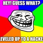 A troll to a hacker! | HEY! GUESS WHAT? I LEVELED UP TO A HACKER! | image tagged in memes,troll face colored | made w/ Imgflip meme maker