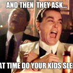 Good Fellas Hilarious Meme | AND THEN  THEY ASK... WHAT TIME DO YOUR KIDS SLEEP!!! | image tagged in memes,good fellas hilarious | made w/ Imgflip meme maker
