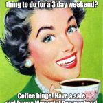 Mom | What's the appropriate thing to do for a 3 day weekend? Coffee binge! Have a safe and happy Memorial Day weekend. | image tagged in mom | made w/ Imgflip meme maker