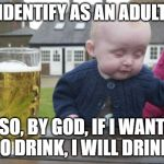 Drunk Baby Meme | I IDENTIFY AS AN ADULT... SO, BY GOD, IF I WANT TO DRINK, I WILL DRINK! | image tagged in memes,drunk baby,gender identity | made w/ Imgflip meme maker