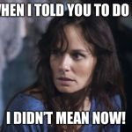 Bad Wife Worse Mom Meme | WHEN I TOLD YOU TO DO IT I DIDN'T MEAN NOW! | image tagged in memes,bad wife worse mom | made w/ Imgflip meme maker