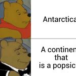 Tuxedo Winnie The Pooh Meme | Antarctica A continent that is a popsicle | image tagged in memes,tuxedo winnie the pooh | made w/ Imgflip meme maker