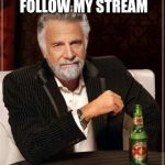 The Most Interesting Man In The World Meme | ANYONE WANNA FOLLOW MY STREAM SCHOOL_MEMES? | image tagged in memes,the most interesting man in the world | made w/ Imgflip meme maker