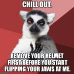 I can't read your face or hear your words when your helmet is still on | CHILL OUT. REMOVE YOUR HELMET FIRST BEFORE YOU START FLIPPING YOUR JAWS AT ME. | image tagged in memes,chill out lemur,helmet,nascar,argument,advice | made w/ Imgflip meme maker