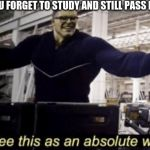 I See This as an Absolute Win! | WHEN YOU FORGET TO STUDY AND STILL PASS EVER TEST | image tagged in i see this as an absolute win | made w/ Imgflip meme maker