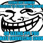Perks of each season | SEEING HOT WOMEN STRUGGLE TO START LAWN MOWERS OR SEEING PPL YOU HATE SHOVELLING SNOW | image tagged in memes,troll face | made w/ Imgflip meme maker