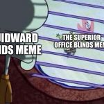 Repost my original meme from a few weeks ago - Squidward Week May 19th-25th a Sahara-jj and EGOS event | SQUIDWARD BLINDS MEME THE SUPERIOR OFFICE BLINDS MEME | image tagged in squidward window,squidward,squidward week | made w/ Imgflip meme maker