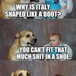 Dad Joke Dog Meme | WHY IS ITALY SHAPED LIKE A BOOT? YOU CAN'T FIT THAT MUCH SHIT IN A SHOE.. | image tagged in memes,dad joke dog | made w/ Imgflip meme maker