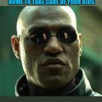 Morpheus  | WHAT IF I TOLD YOU THAT GOING TO WORK INSTEAD OF STAYING HOME TO TAKE CARE OF YOUR KIDS IS UNPROFESSIONAL? | image tagged in morpheus | made w/ Imgflip meme maker