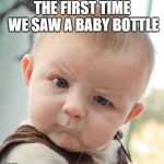 Skeptical Baby Meme | THE FIRST TIME WE SAW A BABY BOTTLE | image tagged in memes,skeptical baby | made w/ Imgflip meme maker