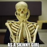 skelton | FEELING CUTE... AS A SKINNY GIRL I MIGHT THROW UP A FLURRY LATER...IDK | image tagged in skelton | made w/ Imgflip meme maker