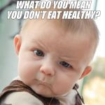 Skeptical Baby Meme | WHAT DO YOU MEAN YOU DON'T EAT HEALTHY? | image tagged in memes,skeptical baby | made w/ Imgflip meme maker