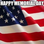 American flag | HAPPY MEMORIAL DAY | image tagged in american flag,memorial day,memes | made w/ Imgflip meme maker