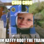 Thomas the tank engine | CHOO CHOO IM KATTY ROOT THE TRAIN | image tagged in thomas the tank engine | made w/ Imgflip meme maker