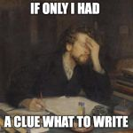 writer | IF ONLY I HAD A CLUE WHAT TO WRITE | image tagged in writer | made w/ Imgflip meme maker
