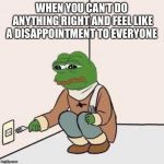 Sad Pepe Suicide | WHEN YOU CAN'T DO ANYTHING RIGHT AND FEEL LIKE A DISAPPOINTMENT TO EVERYONE | image tagged in sad pepe suicide | made w/ Imgflip meme maker