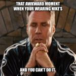 Ricky Bobby Praying | THAT AWKWARD MOMENT WHEN YOUR WEARING NIKE'S AND YOU CAN'T DO IT | image tagged in ricky bobby praying,will ferrell,nike,sneakers,just do it,funny | made w/ Imgflip meme maker