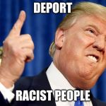 Donald Trump | DEPORT RACIST PEOPLE | image tagged in donald trump | made w/ Imgflip meme maker