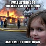fire girl | I WAS LISTENING TO WU-TANG AND MY NEIGHBOR ASKED ME TO TURN IT DOWN | image tagged in fire girl,wu tang,music,rap,neighbors,staten island | made w/ Imgflip meme maker