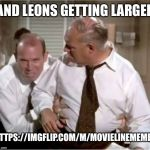 Leonix | AND LEONS GETTING LARGER HTTPS://IMGFLIP.COM/M/MOVIELINEMEMES | image tagged in leonix | made w/ Imgflip meme maker