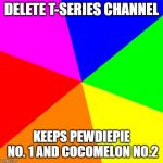 Blank Colored Background Meme | DELETE T-SERIES CHANNEL KEEPS PEWDIEPIE NO. 1 AND COCOMELON NO.2 | image tagged in memes,blank colored background | made w/ Imgflip meme maker