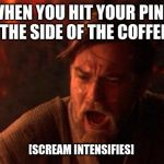 "You Were The Chosen One (Star Wars) Meme | ""WHEN YOU HIT YOUR PINKY TOE ON THE SIDE OF THE COFFEE TABLE"" [SCREAM INTENSIFIES] 