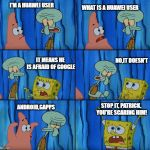 Stop it, Patrick! You're Scaring Him! | I'M A HUAWEI USER WHAT IS A HUAWEI USER NO,IT DOESN'T IT MEANS HE IS AFRAID OF GOOGLE ANDROID,GAPPS STOP IT, PATRICK, YOU'RE SCARING HIM! | image tagged in stop it patrick you're scaring him | made w/ Imgflip meme maker