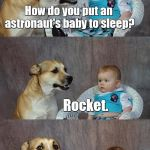 Dad Joke Dog Meme | How do you put an astronaut's baby to sleep? Rocket. | image tagged in memes,dad joke dog,astronaut,babies,sleep,bad joke | made w/ Imgflip meme maker