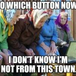 Babushkas On Facebook Meme | SO WHICH BUTTON NOW? I DON'T KNOW I'M NOT FROM THIS TOWN. | image tagged in memes,babushkas on facebook | made w/ Imgflip meme maker