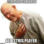 Right In The Childhood Meme | TETRIS ENDS TOMORROW ALL TETRIS PLAYER ; | image tagged in memes,right in the childhood | made w/ Imgflip meme maker