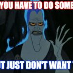 Hercules Hades Meme | WHEN YOU HAVE TO DO SOMETHING BUT JUST DON'T WANT TO | image tagged in memes,hercules hades | made w/ Imgflip meme maker