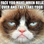 Grumpy Cat Not Amused Meme | THAT FACE YOU MAKE WHEN RELATIVES COME OVER AND THEY TAKE YOUR ROOM | image tagged in memes,grumpy cat not amused,grumpy cat | made w/ Imgflip meme maker