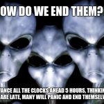 The 1st Wave | HOW DO WE END THEM? ADVANCE ALL THE CLOCKS AHEAD 5 HOURS, THINKING THEY ARE LATE, MANY WILL PANIC AND END THEMSELVES. | image tagged in angry aliens,1st wave,end humans,space is for aliens,why do you even read these,we will rule you all | made w/ Imgflip meme maker