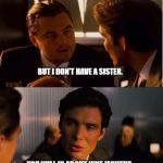 seasick inception | NO, IT'S TRUE.  I WAS A VIRGIN UNTIL LAST NIGHT.  ASK YOUR SISTER. YOU WILL IN ABOUT NINE MONTHS. BUT I DON'T HAVE A SISTER. | image tagged in seasick inception | made w/ Imgflip meme maker