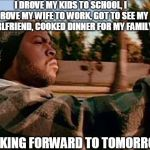 Today Was A Good Day Meme | I DROVE MY KIDS TO SCHOOL, I DROVE MY WIFE TO WORK, GOT TO SEE MY GIRLFRIEND, COOKED DINNER FOR MY FAMILY. LOOKING FORWARD TO TOMORROW | image tagged in memes,today was a good day | made w/ Imgflip meme maker