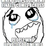 Happy Guy Rage Face Meme | WHEN YOUR GOOD MEME FINALLY COMES ACROSS PEOPLE WHO UPVOTE GOOD MEMES | image tagged in memes,happy guy rage face | made w/ Imgflip meme maker