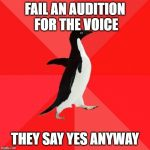 Socially Awesome Penguin Meme | FAIL AN AUDITION FOR THE VOICE THEY SAY YES ANYWAY | image tagged in memes,socially awesome penguin | made w/ Imgflip meme maker