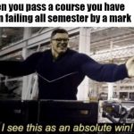 I See This as an Absolute Win! | When you pass a course you have been failing all semester by a mark | image tagged in i see this as an absolute win | made w/ Imgflip meme maker