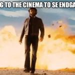 Wolverine Explosion | WALKING TO THE CINEMA TO SE ENDGAME LIKE | image tagged in wolverine explosion | made w/ Imgflip meme maker