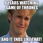 1990s First World Problems Meme | 8 YEARS WATCHING GAME OF THRONES AND IT ENDS LIKE THAT! | image tagged in memes,1990s first world problems | made w/ Imgflip meme maker