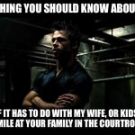fight club | ONE THING YOU SHOULD KNOW ABOUT ME, IF IT HAS TO DO WITH MY WIFE, OR KIDS, I'LL SMILE AT YOUR FAMILY IN THE COURTROOM ? | image tagged in fight club | made w/ Imgflip meme maker